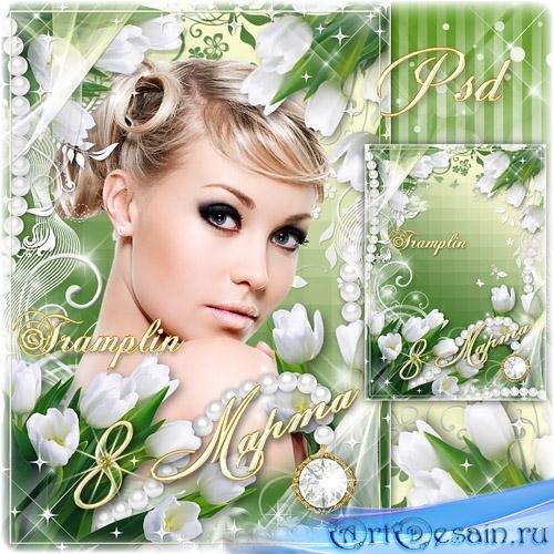Милым женщинам рамка на 8 марта – Вуалью весенней, цветеньем тюльпанов