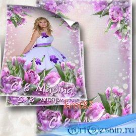 Цветочная рамка для фото к 8 марта – Прекрасный день календаря