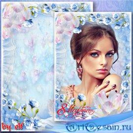 Праздничная женская рамка для фото к 8 Марта - Пришла пора весенняя, пришла ...