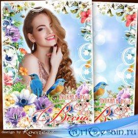 Фоторамка к 8 Марта - Цветов, любви и красоты, пусть все сбываются мечты
