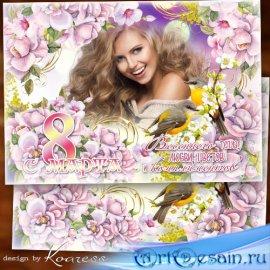 Фоторамка-поздравление к 8 Марта - Весеннего тепла, любви, цветов и комплим ...