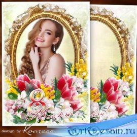Рамка для фото-поздравление к 8 Марта - Радости, тепла и ласки, жить счастл ...